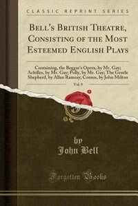 Bell's British Theatre, Consisting of the Most Esteemed English Plays, Vol. 9: Containing, the Beggar's Opera, by Mr. Gay; Achilles, by Mr. Gay; Polly, by Mr. Gay; The Gentle She by John Bell
