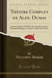 Théatre Complet de Alex. Dumas: Antony; Charles VII Chez Ses Grands Vassaux; Richard Darlington; Teresa; Le Mari de la Veuve (Class by Alexandre Dumas