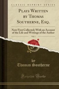 Plays Written by Thomas Southerne, Esq., Vol. 1: Now First Collected; With an Account of the Life and Writings of the Author (Classic Reprint) by Thomas Southerne