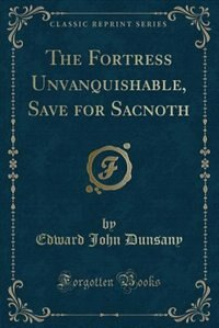 The Fortress Unvanquishable, Save for Sacnoth (Classic Reprint) by Edward John Dunsany