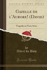 Gazelle de l'Aurore! (David): Tragedie en Trois Actes (Classic Reprint) by Albert du Bois
