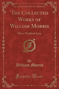 The Collected Works of William Morris: Three Northern Love (Classic Reprint) by William Morris