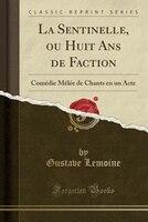 La Sentinelle, ou Huit Ans de Faction: Comédie Mêlée de Chants en un Acte (Classic Reprint)