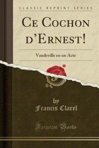 Ce Cochon d'Ernest!: Vaudeville en un Acte (Classic Reprint) by Francis Clarel