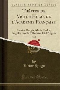 Théatre de Victor Hugo, de l'Académie Française, Vol. 2: Lucrèse Borgia; Marie Tudor; Angelo; Procès d'Hernani Et d'Angelo (Classic Reprint) by Victor Hugo