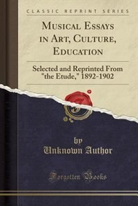 Musical Essays in Art, Culture, Education: Selected and Reprinted From the Etude, 1892-1902 (Classic Reprint) by Unknown Author
