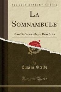 La Somnambule: Comédie-Vaudeville, en Deux Actes (Classic Reprint) by Eugène Scribe