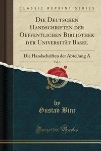 Die Deutschen Handschriften der Oeffentlichen Bibliothek der Universität Basel, Vol. 1: Die Handschriften der Abteilung A (Classic Reprint) by Gustav Binz