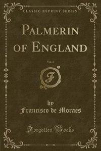 Palmerin of England, Vol. 4 (Classic Reprint) by Francisco De Moraes