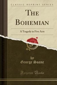 The Bohemian: A Tragedy in Five Acts (Classic Reprint) by George Soane
