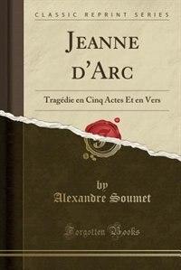 Jeanne d'Arc: Tragédie en Cinq Actes Et en Vers (Classic Reprint) by Alexandre Soumet