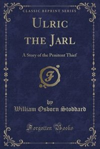 Ulric the Jarl: A Story of the Penitent Thief (Classic Reprint) by William Osborn Stoddard