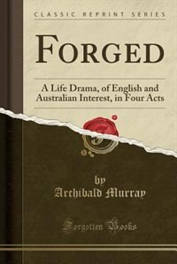 Forged: A Life Drama, of English and Australian Interest, in Four Acts (Classic Reprint) by Archibald Murray