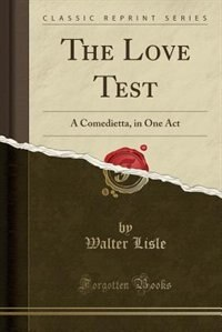 The Love Test: A Comedietta, in One Act (Classic Reprint) by Walter Lisle