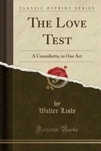 The Love Test: A Comedietta, in One Act (Classic Reprint) de Walter Lisle