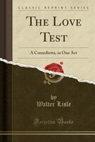 The Love Test: A Comedietta, in One Act (Classic Reprint)