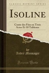 Isoline: Conte des Fées en Trois Actes Et 10 Tableaux (Classic Reprint) de André Messager