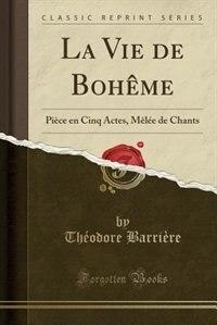 La Vie de Bohême: Pièce en Cinq Actes, Mêlée de Chants (Classic Reprint) by Théodore Barrière