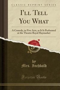 I'll Tell You What: A Comedy, in Five Acts, as It Is Performed at the Theatre Royal Haymarket (Classic Reprint) by Mrs. Inchbald