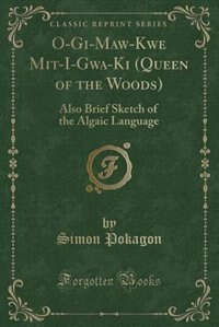 O-Gi^-Ma?w-Kwe? Mit-I-Gwa?-Ki^ (Queen of the Woods): Also Brief Sketch of the Algaic Language…