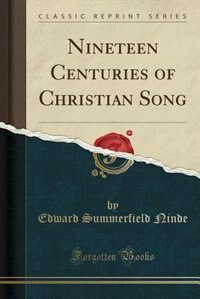 Nineteen Centuries of Christian Song (Classic Reprint) by Edward Summerfield Ninde