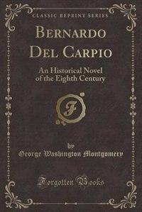 Bernardo Del Carpio: An Historical Novel of the Eighth Century (Classic Reprint) by George Washington Montgomery