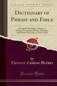 Dictionary of Phrase and Fable: Giving the Derivation, Source, or Origin of Common Phrases…