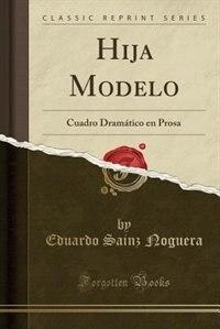 Hija Modelo: Cuadro Dramático en Prosa (Classic Reprint) by Eduardo Sainz Noguera