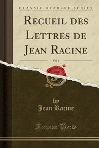 Recueil des Lettres de Jean Racine, Vol. 1 (Classic Reprint) by Jean Racine