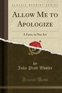 Allow Me to Apologize: A Farce, in One Act (Classic Reprint) de John Pratt Wooler
