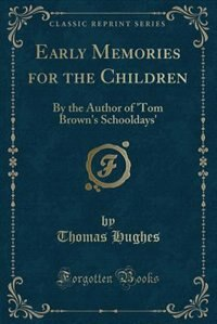 Early Memories for the Children: By the Author of 'Tom Brown's Schooldays' (Classic Reprint) by Thomas Hughes