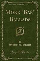 "More ""Bab"" Ballads (Classic Reprint)"