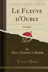 Le Fleuve d'Oubly: Comedie (Classic Reprint) by Marc-antoine Le Grand
