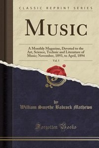 Music, Vol. 5: A Monthly Magazine, Devoted to the Art, Science, Technic and Literature of Music; November, 1893, t by William Smythe Babcock Mathews