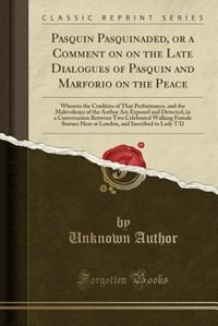 Pasquin Pasquinaded, or a Comment on on the Late Dialogues of Pasquin and Marforio on the Peace: Wherein the Crudities of That Performance, and the Ma by Unknown Author