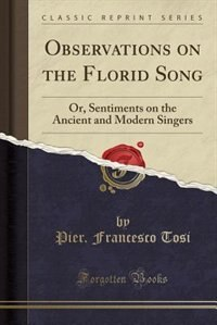 Observations on the Florid Song: Or, Sentiments on the Ancient and Modern Singers (Classic Reprint) by Pier. Francesco Tosi