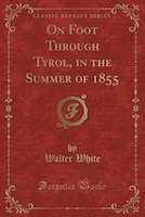 On Foot Through Tyrol, in the Summer of 1855 (Classic Reprint)