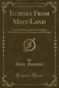 Echoes From Mist-Land: Or the Nibelungen the Revealed Lay, Revealed of Lovers of Romance and Chivalry (Classic Reprint) by Auber Forestier