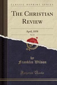 The Christian Review, Vol. 23: April, 1858 (Classic Reprint) by Franklin Wilson