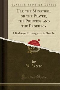 Ulf, the Minstrel, or the Player, the Princess, and the Prophecy: A Burlesque Extravaganza, in One Act (Classic Reprint) by R. Reece