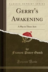 Gerry's Awakening: A Play in Three Acts (Classic Reprint) by Frances Pusey Gooch