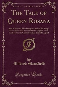 The Tale of Queen Rosana: And of Rosana, Her Daughter and of the King's Son Aulimento; Rendered Into English From the Fourtee de Mildred Mansfield