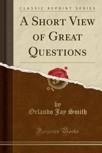 A Short View of Great Questions (Classic Reprint) by Orlando Jay Smith