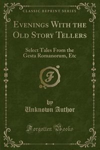 Evenings With the Old Story Tellers: Select Tales From the Gesta Romanorum, Etc (Classic Reprint) by Unknown Author