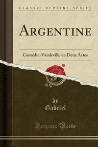 Argentine: Comédie-Vaudeville en Deux Actes (Classic Reprint) by Gabriel Gabriel