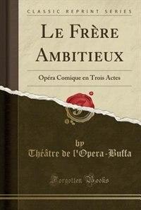 Le Frère Ambitieux: Opéra Comique en Trois Actes (Classic Reprint) by Théâtre de l'Opera-Buffa