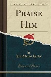 Praise Him (Classic Reprint) de Ira Evans Hicks
