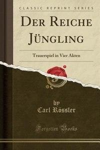 Der Reiche Jüngling: Trauerspiel in Vier Akten (Classic Reprint) by Carl Rössler