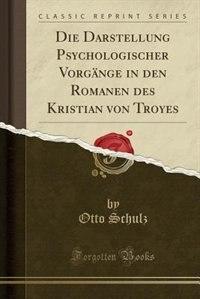 Die Darstellung Psychologischer Vorgänge in den Romanen des Kristian von Troyes (Classic Reprint) by Otto Schulz