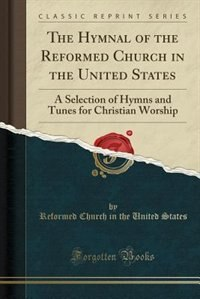 The Hymnal of the Reformed Church in the United States: A Selection of Hymns and Tunes for Christian Worship (Classic Reprint) by Reformed Church In The United States